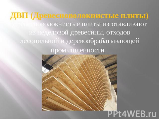ДВП (Древесноволокнистые плиты) Древесноволокнистые плиты изготавливают из неделовой древесины, отходов лесопильной и деревообрабатывающей промышленности.