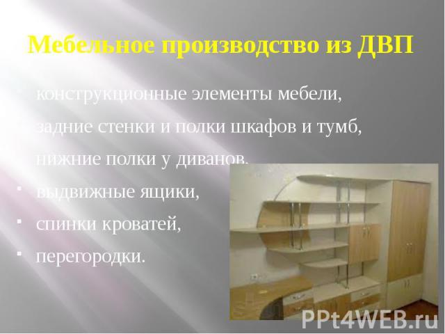 Мебельное производство из ДВП конструкционные элементы мебели, задние стенки и полки шкафов и тумб, нижние полки у диванов, выдвижные ящики, спинки кроватей, перегородки.