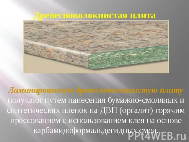 Древесноволокнистая плита Ламинированную древесноволокнистую плиту получают путем нанесения бумажно-смоляных и синтетических пленок на ДВП (оргалит) горячим прессованием с использованием клея на основе карбамидоформальдегидных смол.