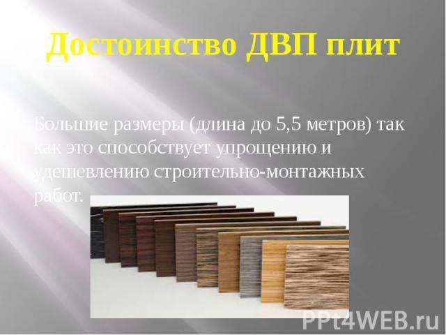 Достоинство ДВП плит Большие размеры (длина до 5,5 метров) так как это способствует упрощению и удешевлению строительно-монтажных работ.