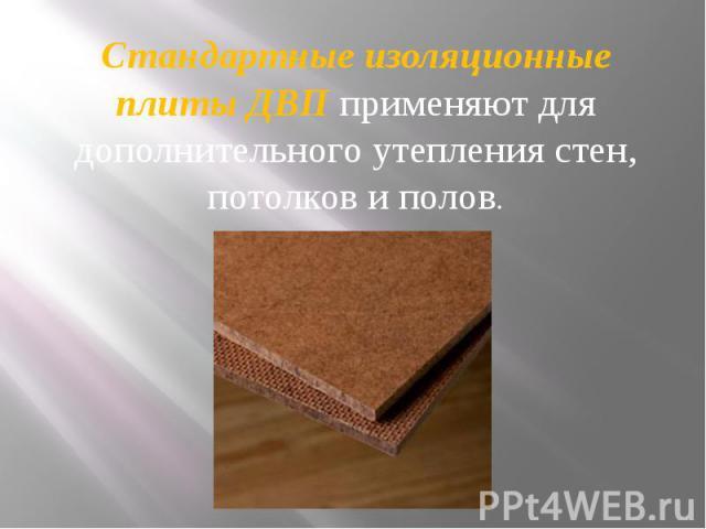 Стандартные изоляционные плиты ДВП применяют для дополнительного утепления стен, потолков и полов. Стандартные изоляционные плиты ДВП применяют для дополнительного утепления стен, потолков и полов.