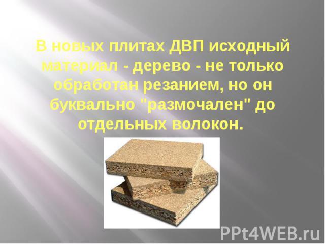 """В новых плитах ДВП исходный материал - дерево - не только обработан резанием, но он буквально """"размочален"""" до отдельных волокон."""