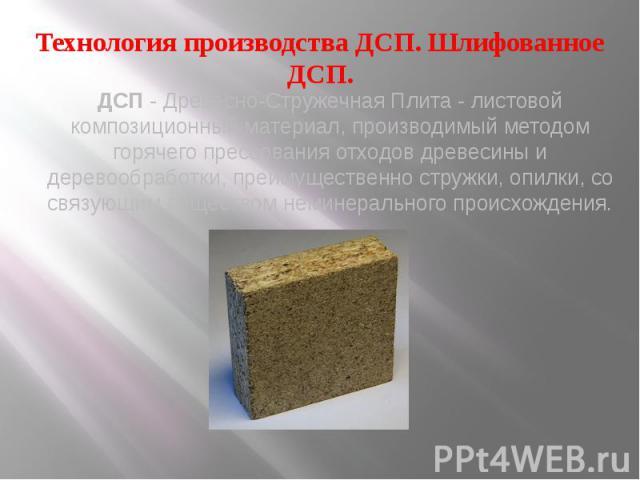 Технология производства ДСП. Шлифованное ДСП. ДСП- Древесно-Стружечная Плита - листовой композиционный материал, производимый методом горячего прессования отходов древесины и деревообработки, преимущественно стружки, опилки, со связующим вещес…