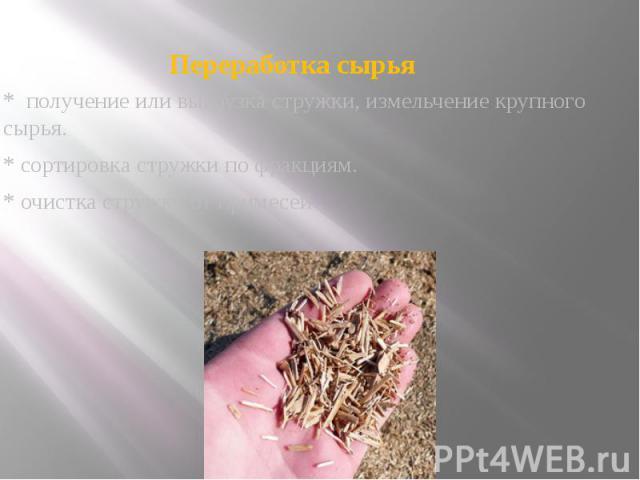 Переработка сырья * получение или выгрузка стружки, измельчение крупного сырья. * сортировка стружки по фракциям. * очистка стружки от примесей.