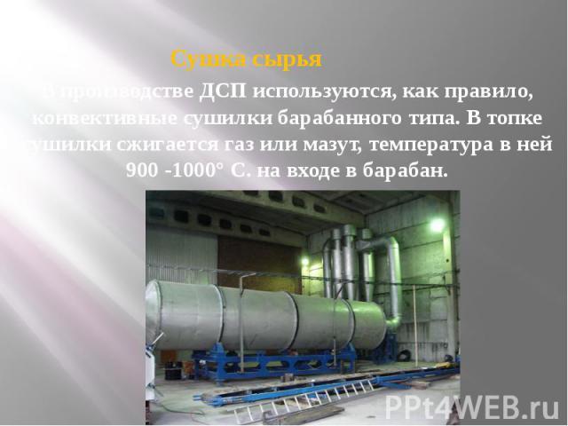 Сушка сырья В производстве ДСП используются, как правило, конвективные сушилки барабанного типа. В топке сушилки сжигается газ или мазут, температура в ней 900 -1000° С. на входе в барабан.
