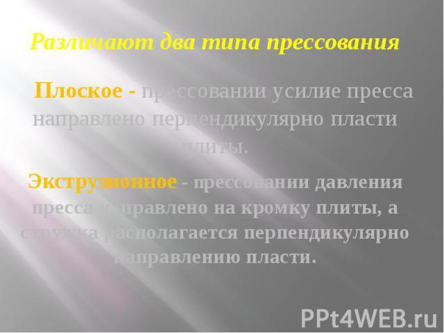 Различают два типа прессования Плоское - прессовании усилие пресса направлено перпендикулярно пласти плиты. Экструзионное - прессовании давления пресса направлено на кромку плиты, а стружка располагается перпендикулярно направлению пласти.