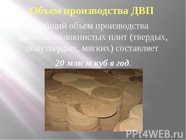 Объем производства ДВП Общий объем производства древесноволокнистых плит (твердых, полутвердых, мягких) составляет 20 млн м куб в год.