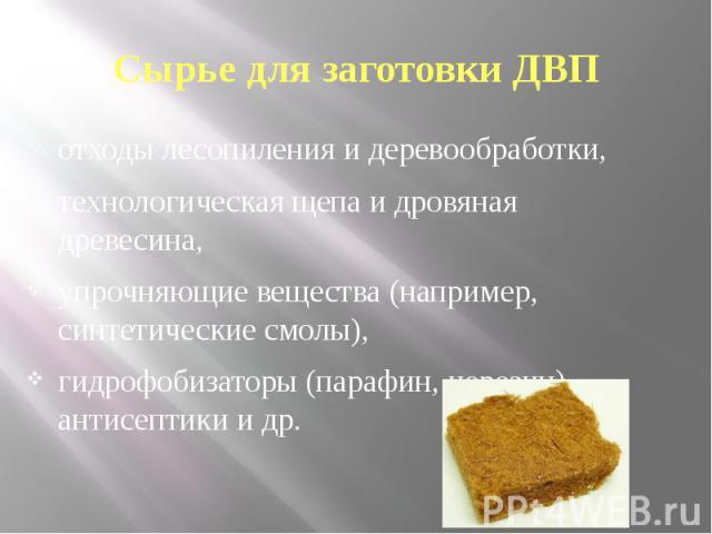 Сырье для заготовки ДВП отходы лесопиления и деревообработки, технологическая щепа и дровяная древесина, упрочняющие вещества (например, синтетические смолы), гидрофобизаторы (парафин, церезин), антисептики и др.