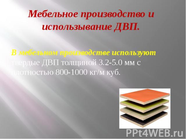 Мебельное производство и использывание ДВП. В мебельном производстве используют твердые ДВП толщиной 3.2-5.0 мм с плотностью 800-1000 кг/м куб.