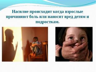 Насилие происходит когда взрослые причиняют боль или наносят вред детям и подрос