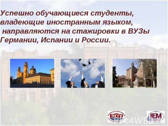 Успешно обучающиеся студенты, владеющие иностранным языком, направляются на стажировки в ВУЗы Германии, Испании и России.