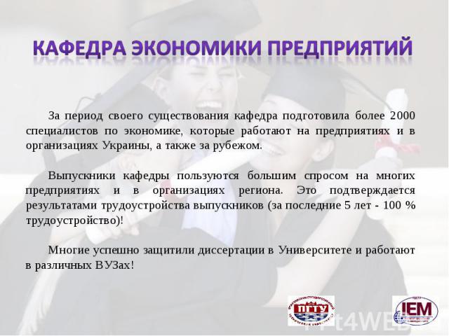 За период своего существования кафедра подготовила более 2000 специалистов по экономике, которые работают на предприятиях и в организациях Украины, а также за рубежом. Выпускники кафедры пользуются большим спросом на многих предприятиях и в организа…