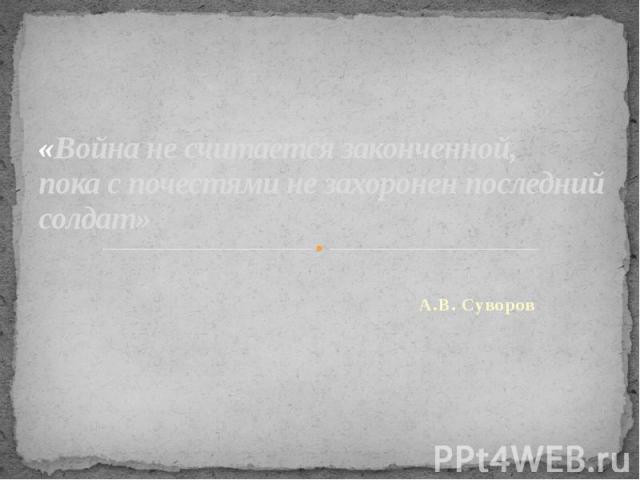 «Война не считается законченной, пока с почестями не захоронен последний солдат» А.В. Суворов