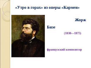 Жорж Бизе (1838—1875) французский композитор Жорж Бизе (1838—1875) французский к