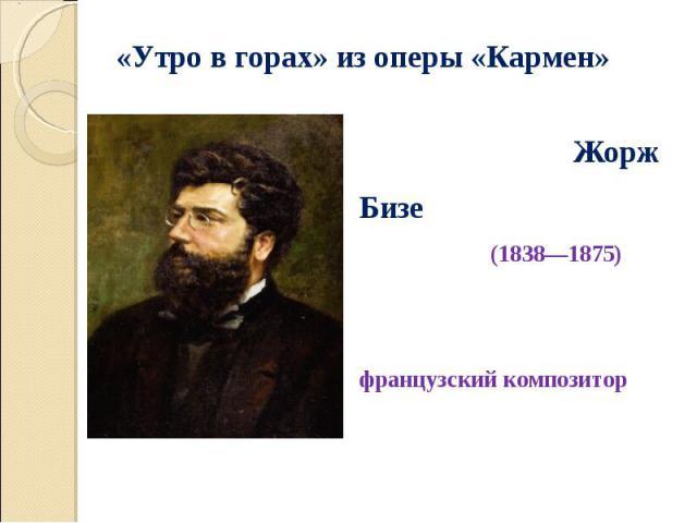 Жорж Бизе (1838—1875) французский композитор Жорж Бизе (1838—1875) французский композитор