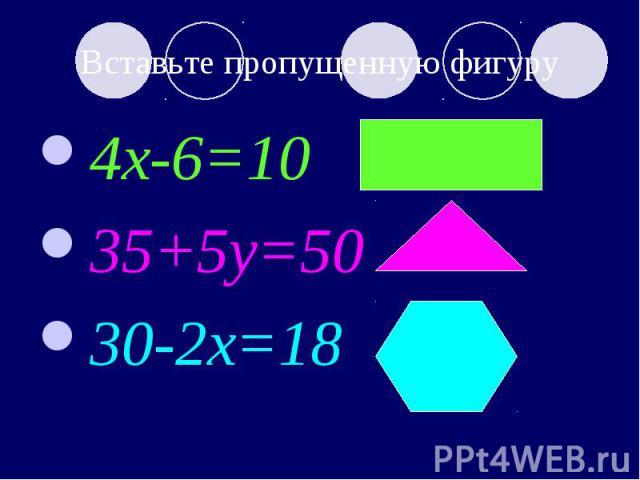 Вставьте пропущенную фигуру 4x-6=10 35+5y=50 30-2x=18 ?