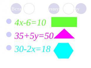 4x-6=10 4x-6=10 35+5y=50 30-2x=18 ?