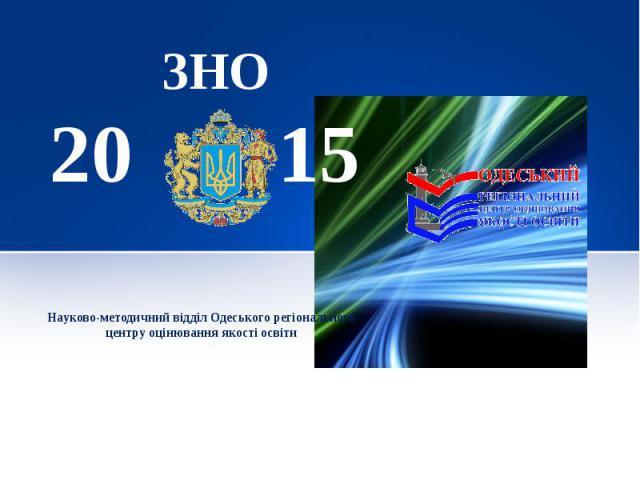 ЗНО 20 15 Науково-методичний відділ Одеського регіонального центру оцінювання якості освіти