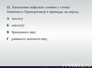 11. Панування скіфських племен у степах Північного Причорномор'я припадає на пер