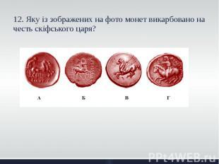 12. Яку із зображених на фото монет викарбовано на честь скіфського царя? 12. Як