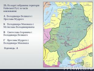 23. На карті зображена територія Київської Русі за часів князювання: 23. На карт