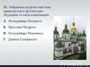25. Зображена на фото пам'ятка давньоруської архітектури збудована за часів княз