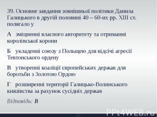39. Основне завдання зовнішньої політики Данила Галицького в другій половині 40