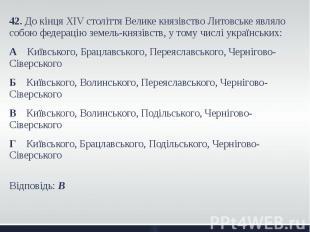 42. До кінця XIV століття Велике князівство Литовське являло собою федерацію зем