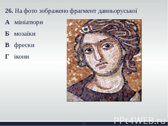 26. На фото зображено фрагмент давньоруської 26. На фото зображено фрагмент давньоруської А мініатюри Б мозаїки В фрески Г ікони
