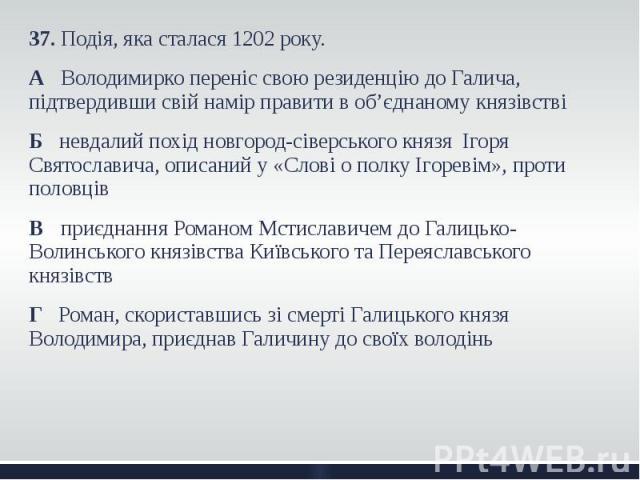 37. Подія, яка сталася 1202 року. 37. Подія, яка сталася 1202 року. А Володимирко переніс свою резиденцію до Галича, підтвердивши свій намір правити в об'єднаному князівстві Б невдалий похід новгород-сіверського князя Ігоря Святославича, описаний у …