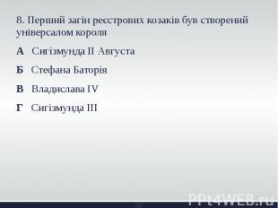 8. Перший загін реєстрових козаків був створений універсалом короля 8. Перший за