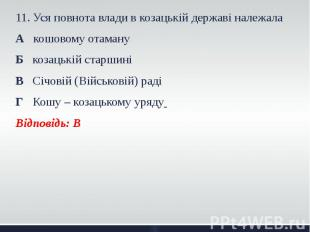 11. Уся повнота влади в козацькій державі належала 11. Уся повнота влади в козац