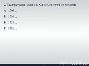 2. Рік входження Чернігово-Сіверської землі до Московії 2. Рік входження Черніго