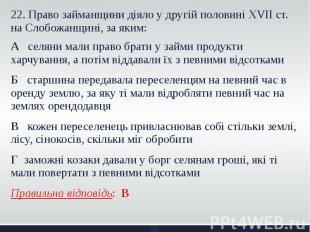 22. Право займанщини діяло у другій половині XVII ст. на Слобожанщині, за яким: