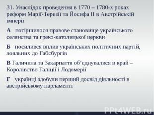 31. Унаслідок проведення в 1770 – 1780-х роках реформ Марії-Терезії та Йосифа ІІ