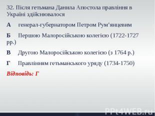 32. Після гетьмана Данила Апостола правління в Україні здійснювалося 32. Після г