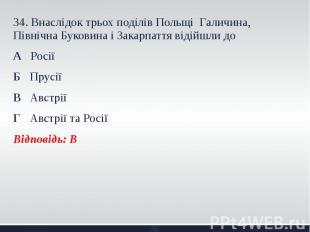 34. Внаслідок трьох поділів Польщі Галичина, Північна Буковина і Закарпаття віді