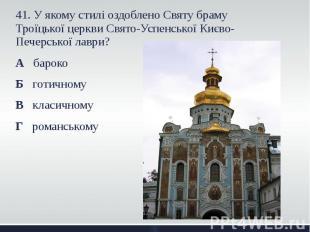 41. У якому стилі оздоблено Святу браму Троїцької церкви Свято-Успенської Києво-