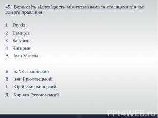 45. Встановіть відповідність між гетьманами та столицями під час їхнього правлін