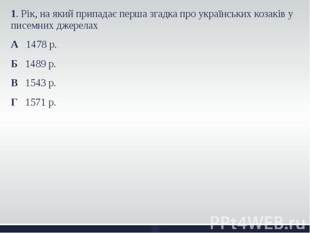 1. Рік, на який припадає перша згадка про українських козаків у писемних джерелах 1. Рік, на який припадає перша згадка про українських козаків у писемних джерелах А 1478 р. Б 1489 р. В 1543 р. Г 1571 р.