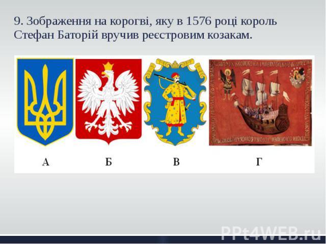 9. Зображення на корогві, яку в 1576 році король Стефан Баторій вручив реєстровим козакам. 9. Зображення на корогві, яку в 1576 році король Стефан Баторій вручив реєстровим козакам.
