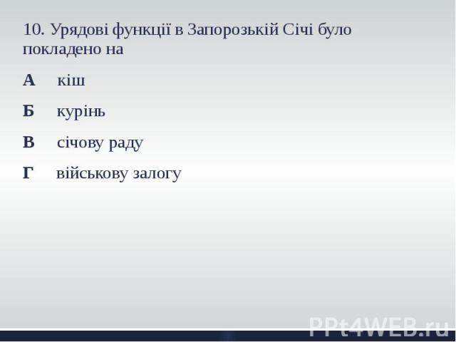 10. Урядові функції в Запорозькій Січі було покладено на 10. Урядові функції в Запорозькій Січі було покладено на А кіш Б курінь В січову раду Г військову залогу