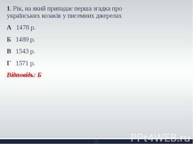 1. Рік, на який припадає перша згадка про українських козаків у писемних джерелах 1. Рік, на який припадає перша згадка про українських козаків у писемних джерелах А 1478 р. Б 1489 р. В 1543 р. Г 1571 р. Відповідь: Б