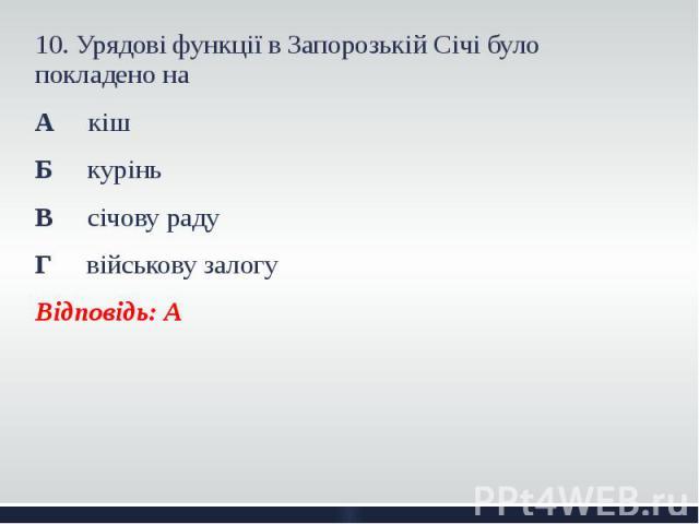 10. Урядові функції в Запорозькій Січі було покладено на 10. Урядові функції в Запорозькій Січі було покладено на А кіш Б курінь В січову раду Г військову залогу Відповідь: А