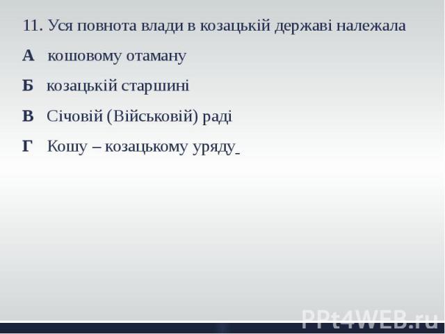 11. Уся повнота влади в козацькій державі належала 11. Уся повнота влади в козацькій державі належала А кошовому отаману Б козацькій старшині В Січовій (Військовій) раді Г Кошу – козацькому уряду