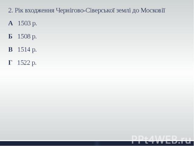 2. Рік входження Чернігово-Сіверської землі до Московії 2. Рік входження Чернігово-Сіверської землі до Московії А 1503 р. Б 1508 р. В 1514 р. Г 1522 р.