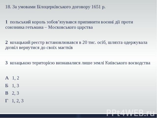 18. За умовами Білоцерківського договору 1651 р. 18. За умовами Білоцерківського договору 1651 р. 1 польський король зобов'язувався припинити воєнні дії проти союзника гетьмана – Московського царства 2 козацький реєстр встановлювався в 20 тис. осіб,…