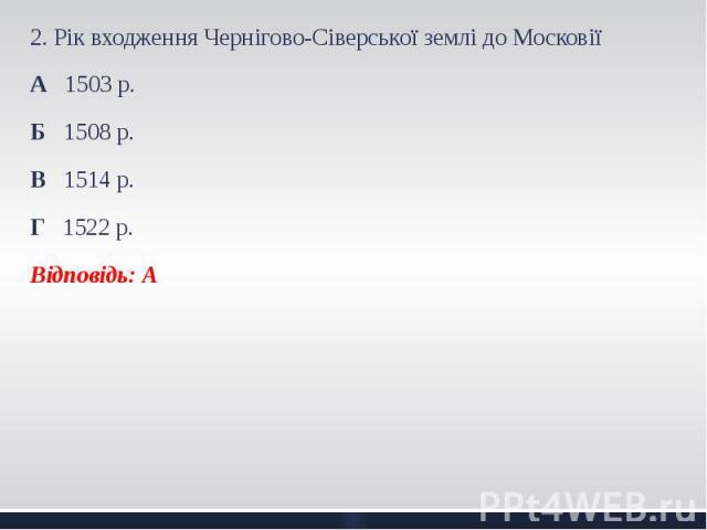 2. Рік входження Чернігово-Сіверської землі до Московії 2. Рік входження Чернігово-Сіверської землі до Московії А 1503 р. Б 1508 р. В 1514 р. Г 1522 р. Відповідь: А