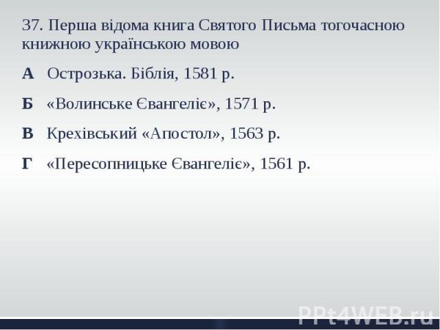 37. Перша відома книга Святого Письма тогочасною книжною українською мовою 37. Перша відома книга Святого Письма тогочасною книжною українською мовою А Острозька. Біблія, 1581 р. Б «Волинське Євангеліє», 1571 р. В Крехівський «Апостол», 1563 р. Г «П…