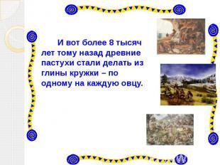 И вот более 8 тысяч лет тому назад древние пастухи стали делать из глины кружки